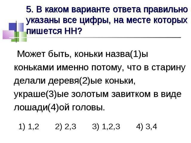 5. В каком варианте ответа правильно указаны все цифры, на месте которых пишется НН? Может быть, коньки назва(1)ы коньками именно потому, что в старину делали деревя(2)ые коньки, украше(3)ые золотым завитком в виде лошади(4)ой головы. 1) 1,2 2) 2,3 …