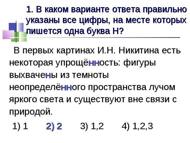 1. В каком варианте ответа правильно указаны все цифры, на месте которых пишется одна буква Н? В первых картинах И.Н. Никитина есть некоторая упрощённость: фигуры выхвачены из темноты неопределённого пространства лучом яркого света и существуют вне …