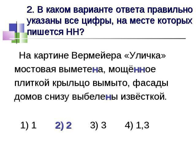 2. В каком варианте ответа правильно указаны все цифры, на месте которых пишется НН? На картине Вермейера «Уличка» мостовая выметена, мощённое плиткой крыльцо вымыто, фасады домов снизу выбелены извёсткой. 1) 1 2) 2 3) 3 4) 1,3