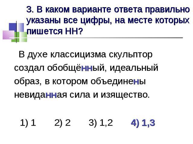 3. В каком варианте ответа правильно указаны все цифры, на месте которых пишется НН? В духе классицизма скульптор создал обобщённый, идеальный образ, в котором объединены невиданная сила и изящество. 1) 1 2) 2 3) 1,2 4) 1,3