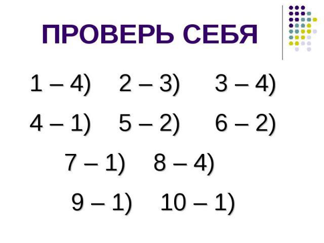 ПРОВЕРЬ СЕБЯ1 – 4) 2 – 3) 3 – 4) 4 – 1) 5 – 2) 6 – 2) 7 – 1) 8 – 4) 9 – 1) 10 – 1)