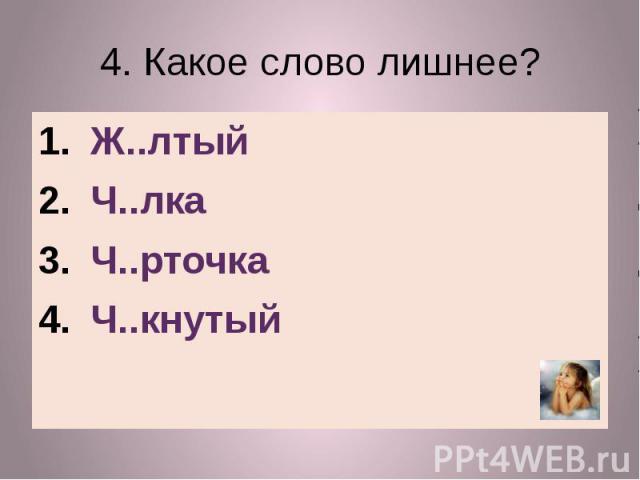4. Какое слово лишнее?Ж..лтыйЧ..лкаЧ..рточкаЧ..кнутый