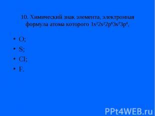 10. Химический знак элемента, электронная формула атома которого 1s22s22p63s23p4