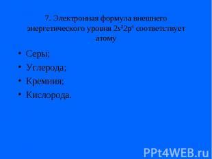 7. Электронная формула внешнего энергетического уровня 2s22p4 соответствует атом