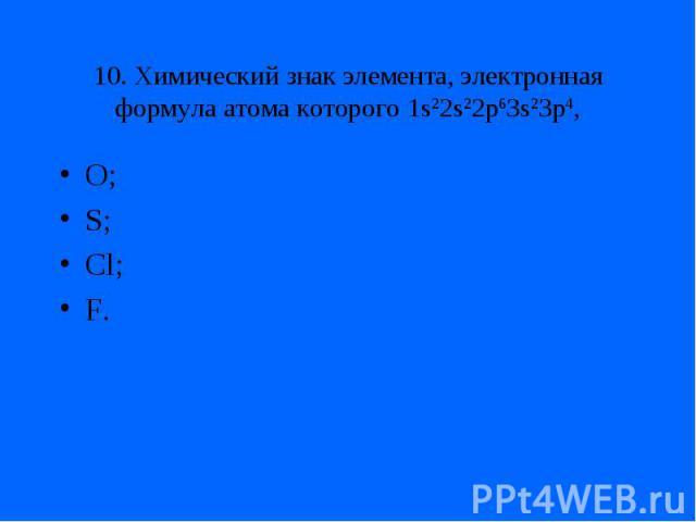 10. Химический знак элемента, электронная формула атома которого 1s22s22p63s23p4,O;S;Cl;F.