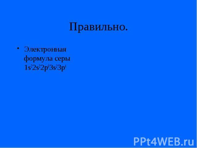 Правильно.Электронная формула серы 1s22s22p63s23p4