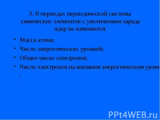 3. В периодах периодической системы химических элементов с увеличением заряда ядер не изменяетсяМасса атома;Число энергетических уровней;Общее число электронов;Число электронов на внешнем энергетическом уровне.