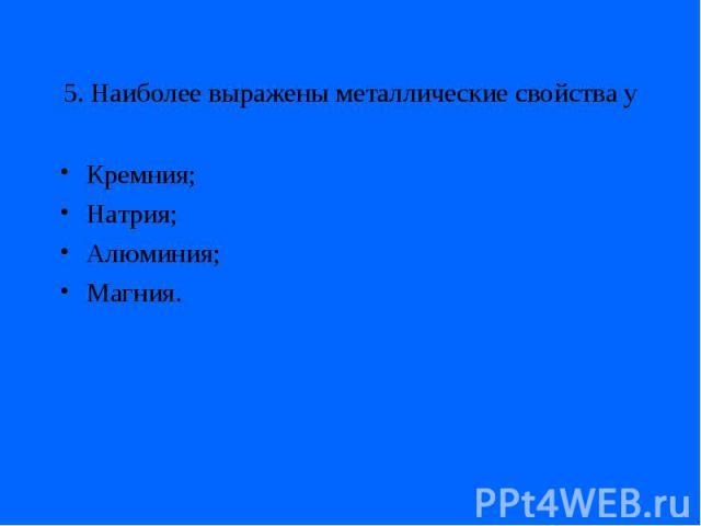 5. Наиболее выражены металлические свойства уКремния;Натрия;Алюминия;Магния.