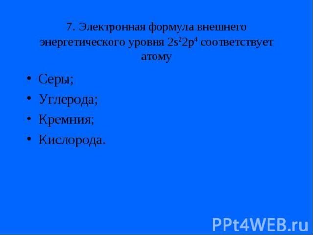 7. Электронная формула внешнего энергетического уровня 2s22p4 соответствует атомуСеры;Углерода;Кремния;Кислорода.