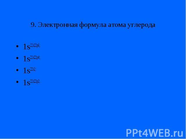 9. Электронная формула атома углерода1s22s22p6;1s22s22p4;1s22s2;1s22s22p2.