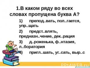 1.В каком ряду во всех словах пропущена буква А? 1) препод..вать, пол..гает