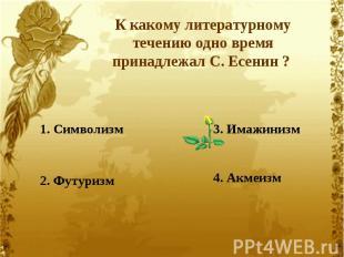К какому литературному течению одно время принадлежал С. Есенин ? 1. Символизм2.
