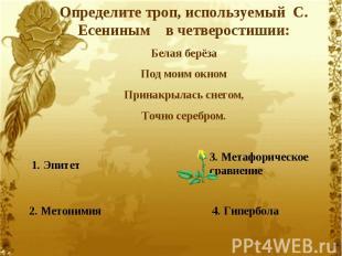 Определите троп, используемый С. Есениным в четверостишии:Белая берёзаПод моим о