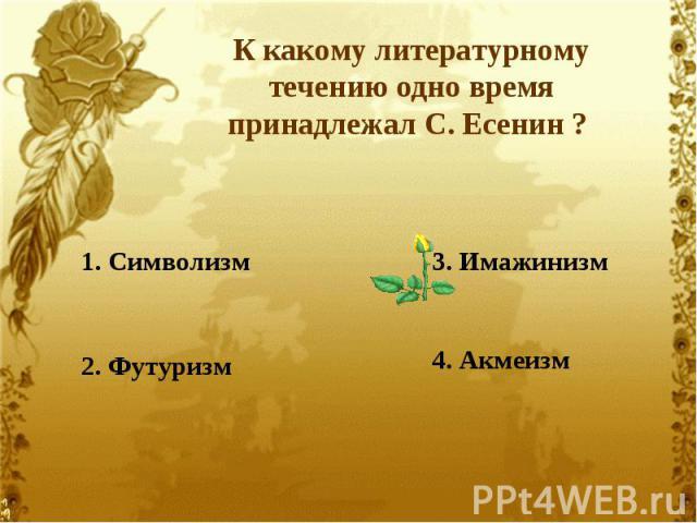 К какому литературному течению одно время принадлежал С. Есенин ? 1. Символизм2. Футуризм3. Имажинизм4. Акмеизм