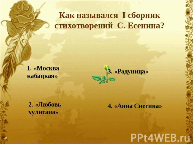 Как назывался I сборник стихотворений С. Есенина?1. «Москва кабацкая»2. «Любовь хулигана»3. «Радуница»4. «Анна Снегина»