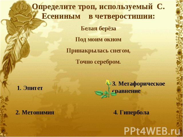 Определите троп, используемый С. Есениным в четверостишии:Белая берёзаПод моим окномПринакрылась снегом,Точно серебром.1. Эпитет2. Метонимия3. Метафорическое сравнение4. Гипербола