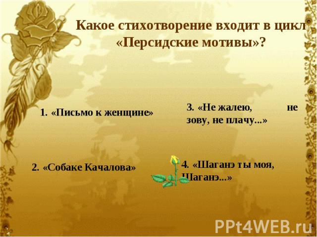 Какое стихотворение входит в цикл «Персидские мотивы»?1. «Письмо к женщине»2. «Собаке Качалова» 3. «Не жалею, не зову, не плачу...»4. «Шаганэ ты моя, Шаганэ...»