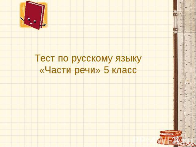 Тест по русскому языку «Части речи» 5 класс