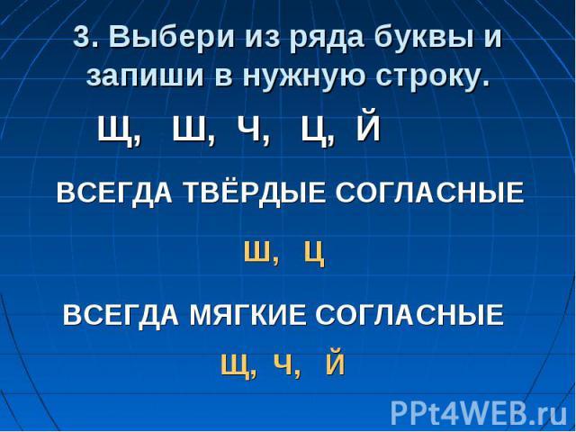 3. Выбери из ряда буквы и запиши в нужную строку.Щ, Ш, Ч, Ц, ЙВСЕГДА ТВЁРДЫЕ СОГЛАСНЫЕВСЕГДА МЯГКИЕ СОГЛАСНЫЕ