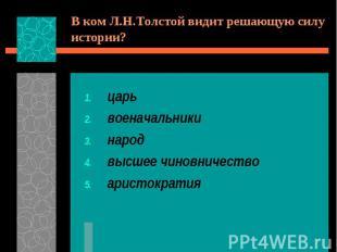 В ком Л.Н.Толстой видит решающую силу истории?царьвоеначальникинародвысшее чинов