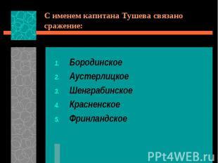 С именем капитана Тушева связано сражение:БородинскоеАустерлицкоеШенграбинскоеКр