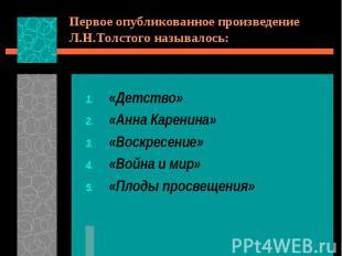 Первое опубликованное произведение Л.Н.Толстого называлось:«Детство»«Анна Карени