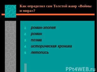 Как определил сам Толстой жанр «Войны и мира»?роман-эпопеяроманпоэмаисторическая
