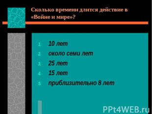 Сколько времени длится действие в «Войне и мире»?10 летоколо семи лет25 лет15 ле