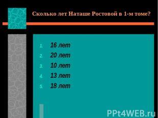 Сколько лет Наташе Ростовой в 1-м томе?16 лет20 лет10 лет13 лет18 лет