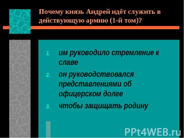 Почему князь Андрей идёт служить в действующую армию (1-й том)?им руководило стремление к славеон руководствовался представлениями об офицерском долгечтобы защищать родину