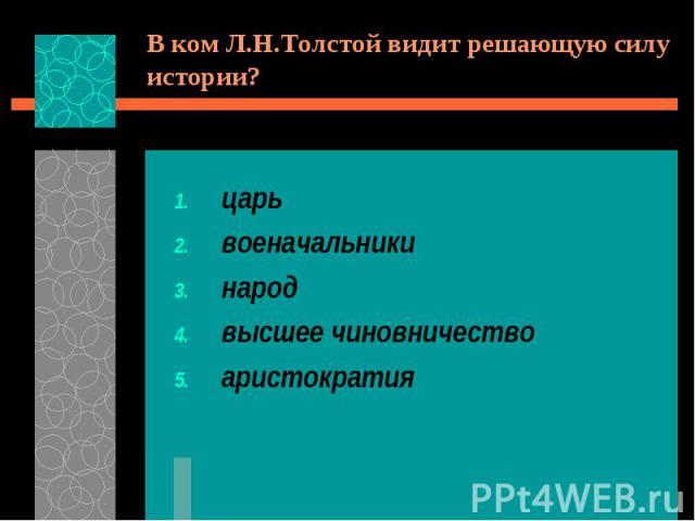 В ком Л.Н.Толстой видит решающую силу истории?царьвоеначальникинародвысшее чиновничествоаристократия