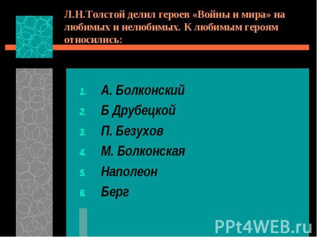 Л.Н.Толстой делил героев «Войны и мира» на любимых и нелюбимых. К любимым героям относились:А. БолконскийБ ДрубецкойП. БезуховМ. БолконскаяНаполеонБерг