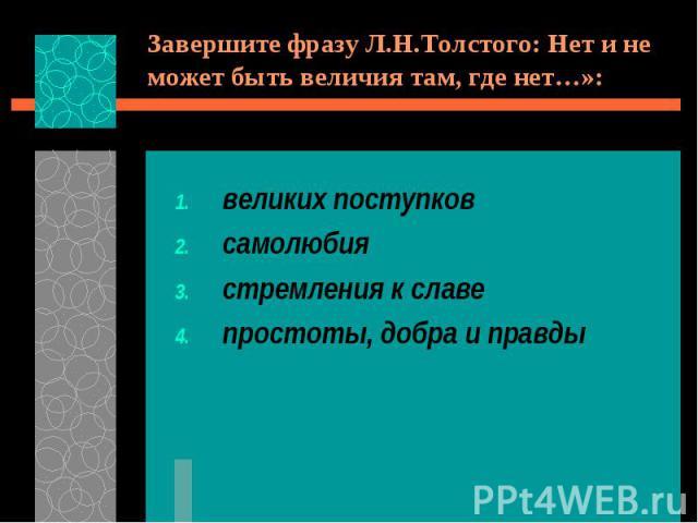 Завершите фразу Л.Н.Толстого: Нет и не может быть величия там, где нет…»:великих поступковсамолюбиястремления к славепростоты, добра и правды