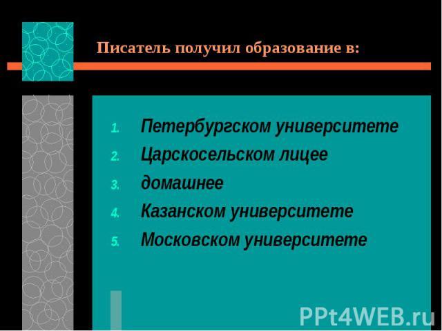 Писатель получил образование в:Петербургском университетеЦарскосельском лицеедомашнееКазанском университетеМосковском университете