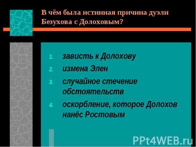 В чём была истинная причина дуэли Безухова с Долоховым?зависть к Долоховуизмена Эленслучайное стечение обстоятельствоскорбление, которое Долохов нанёс Ростовым