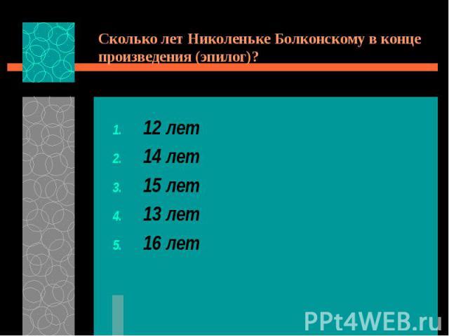 Сколько лет Николеньке Болконскому в конце произведения (эпилог)?12 лет14 лет15 лет13 лет16 лет