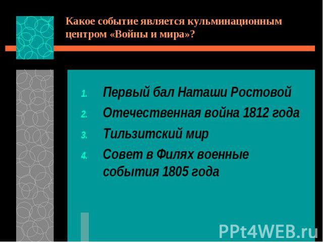 Какое событие является кульминационным центром «Войны и мира»?Первый бал Наташи РостовойОтечественная война 1812 годаТильзитский мирСовет в Филях военные события 1805 года