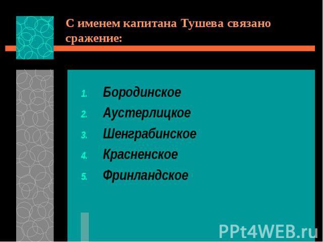 С именем капитана Тушева связано сражение:БородинскоеАустерлицкоеШенграбинскоеКрасненскоеФринландское