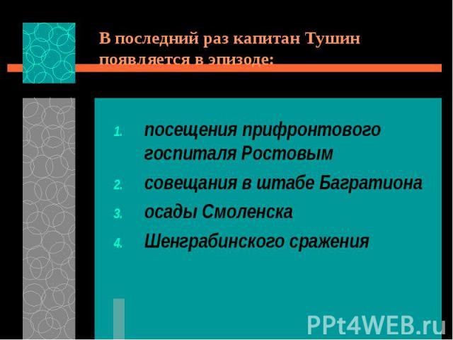 В последний раз капитан Тушин появляется в эпизоде:посещения прифронтового госпиталя Ростовымсовещания в штабе Багратионаосады СмоленскаШенграбинского сражения