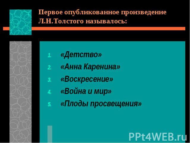 Первое опубликованное произведение Л.Н.Толстого называлось:«Детство»«Анна Каренина»«Воскресение»«Война и мир»«Плоды просвещения»