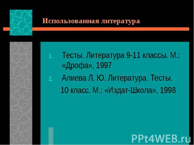 Использованная литератураТесты. Литература 9-11 классы. М.: «Дрофа», 1997Алиева Л. Ю. Литература. Тесты. 10 класс. М.: «Издат-Школа», 1998