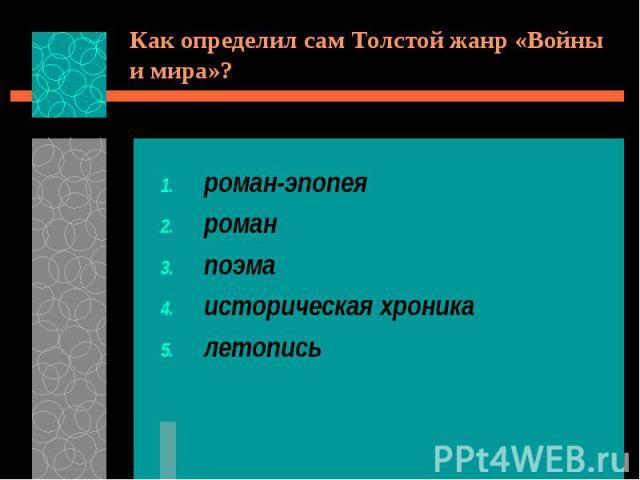 Как определил сам Толстой жанр «Войны и мира»?роман-эпопеяроманпоэмаисторическая хроникалетопись