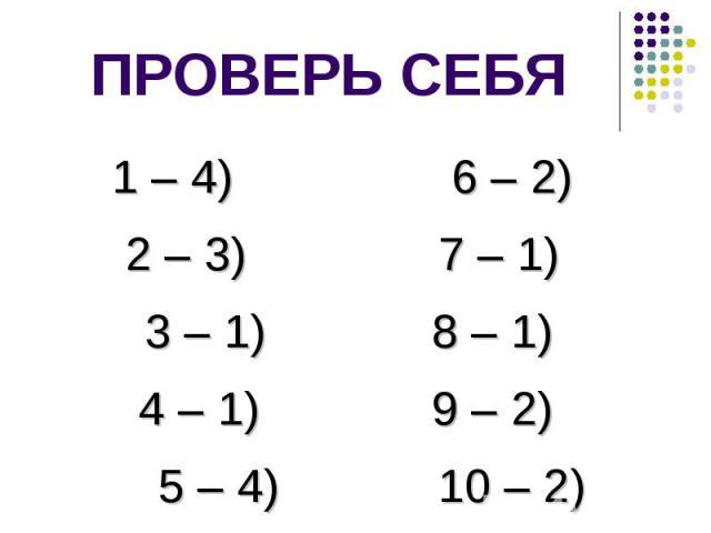ПРОВЕРЬ СЕБЯ1 – 4) 2 – 3) 3 – 1) 4 – 1) 5 – 4)6 – 2) 7 – 1) 8 – 1) 9 – 2) 10 – 2)