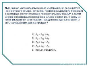 №9: Данная масса идеального газа изотермически расширяется до некоторого объёма,