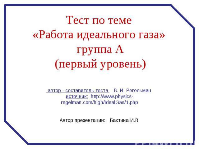 Тест по теме «Работа идеального газа» группа А(первый уровень) автор - составитель теста В. И. Регельман источник: http://www.physics-regelman.com/high/IdealGas/1.php Автор презентации: Бахтина И.В.