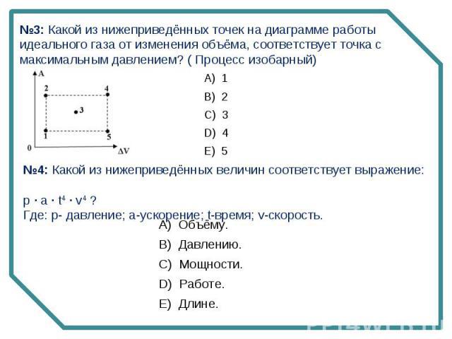 №3: Какой из нижеприведённых точек на диаграмме работы идеального газа от изменения объёма, соответствует точка с максимальным давлением? ( Процесс изобарный)№4: Какой из нижеприведённых величин соответствует выражение: p · a · t4 · v4 ?Где: p- давл…