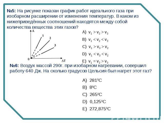 №5: На рисунке показан график работ идеального газа при изобарном расширении от изменения температур. В каком из нижеприведённых соотношений находятся между собой количества вещества этих газов?№6: Воздух массой 290г. при изобарном нагревании, совер…