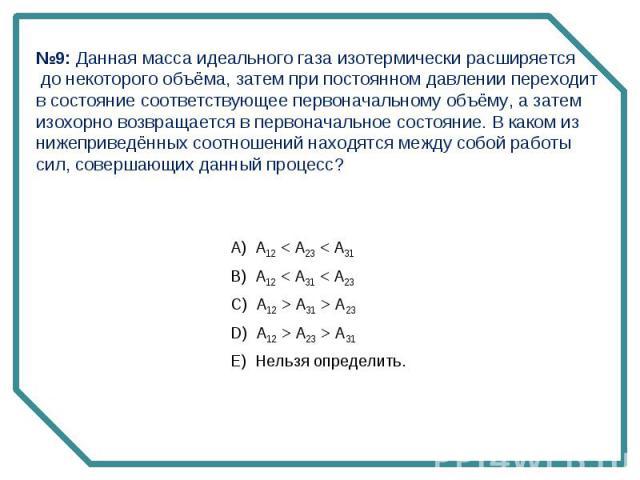 №9: Данная масса идеального газа изотермически расширяется до некоторого объёма, затем при постоянном давлении переходит в состояние соответствующее первоначальному объёму, а затем изохорно возвращается в первоначальное состояние. В каком из нижепри…