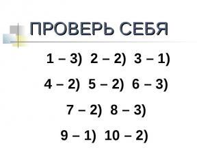 ПРОВЕРЬ СЕБЯ1 – 3) 2 – 2) 3 – 1)4 – 2) 5 – 2) 6 – 3) 7 – 2) 8 – 3) 9 – 1) 10 – 2