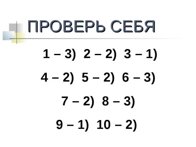 ПРОВЕРЬ СЕБЯ1 – 3) 2 – 2) 3 – 1)4 – 2) 5 – 2) 6 – 3) 7 – 2) 8 – 3) 9 – 1) 10 – 2)